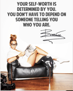"""Your Self-worth is determined by you. You don't have to depend on someone telling you who you are"" ~Beyonce"